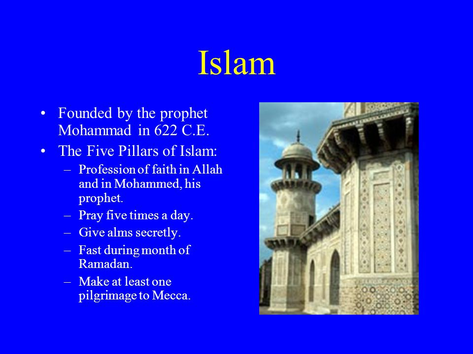 Islam Founded by the prophet Mohammad in 622 C.E. The Five Pillars of Islam: –Profession of faith in Allah and in Mohammed, his prophet. –Pray five ti
