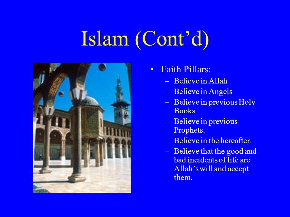 Islam (Cont'd) Faith Pillars: –Believe in Allah –Believe in Angels –Believe in previous Holy Books –Believe in previous Prophets. –Believe in the here
