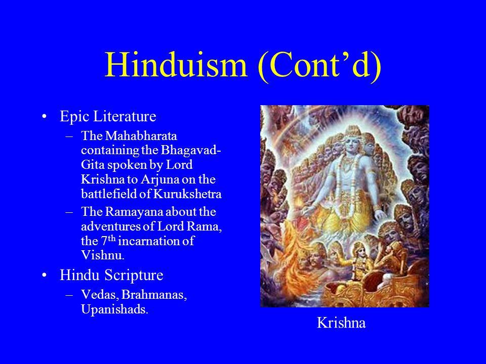 Hinduism (Cont'd) Epic Literature –The Mahabharata containing the Bhagavad- Gita spoken by Lord Krishna to Arjuna on the battlefield of Kurukshetra –T
