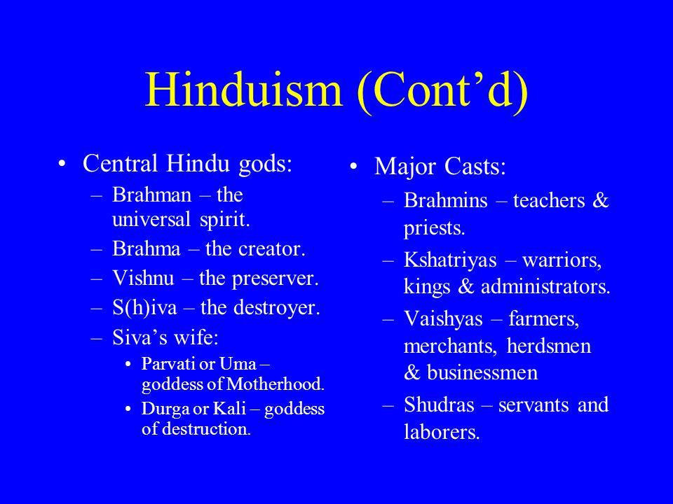 Hinduism (Cont'd) Central Hindu gods: –Brahman – the universal spirit. –Brahma – the creator. –Vishnu – the preserver. –S(h)iva – the destroyer. –Siva
