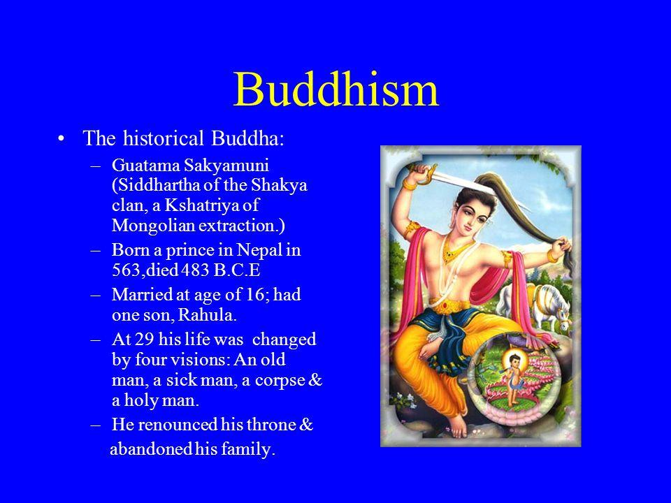 Buddhism The historical Buddha: –Guatama Sakyamuni (Siddhartha of the Shakya clan, a Kshatriya of Mongolian extraction.) –Born a prince in Nepal in 56