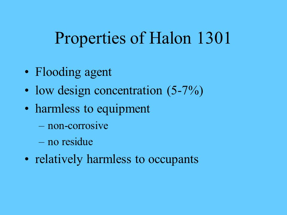 Properties of Halon 1301 Flooding agent low design concentration (5-7%) harmless to equipment –non-corrosive –no residue relatively harmless to occupants