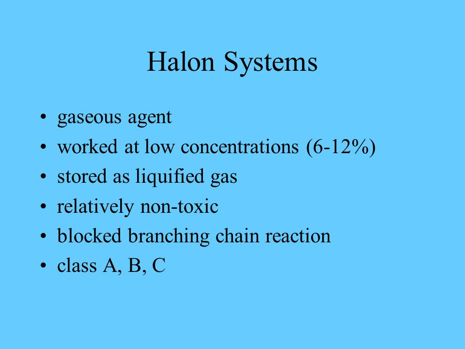 Halon Systems gaseous agent worked at low concentrations (6-12%) stored as liquified gas relatively non-toxic blocked branching chain reaction class A, B, C