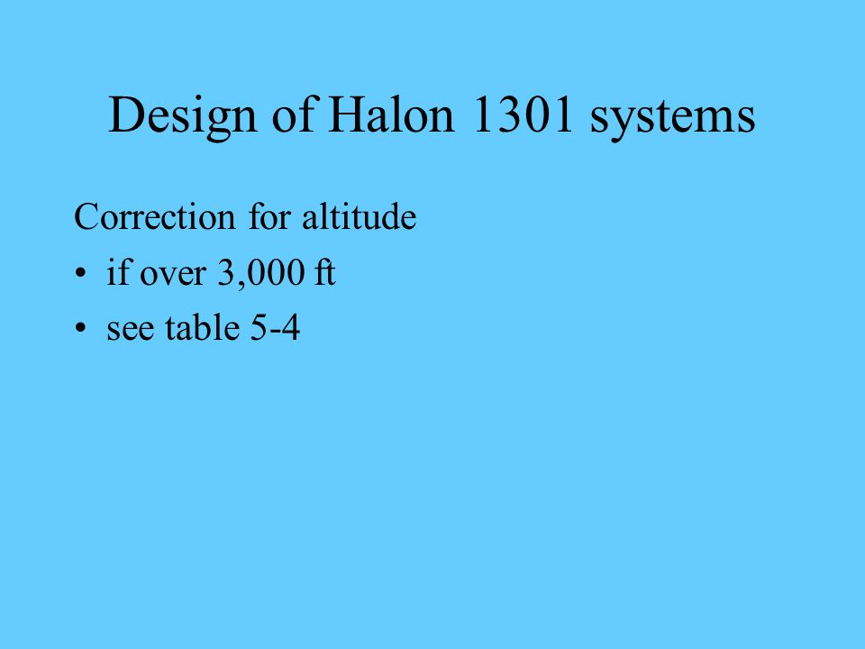 Design of Halon 1301 systems Correction for altitude if over 3,000 ft see table 5-4