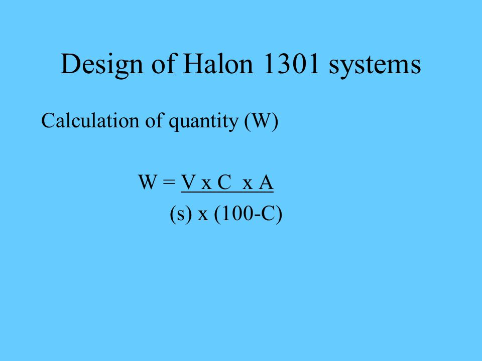Design of Halon 1301 systems Calculation of quantity (W) W = V x C x A (s) x (100-C)