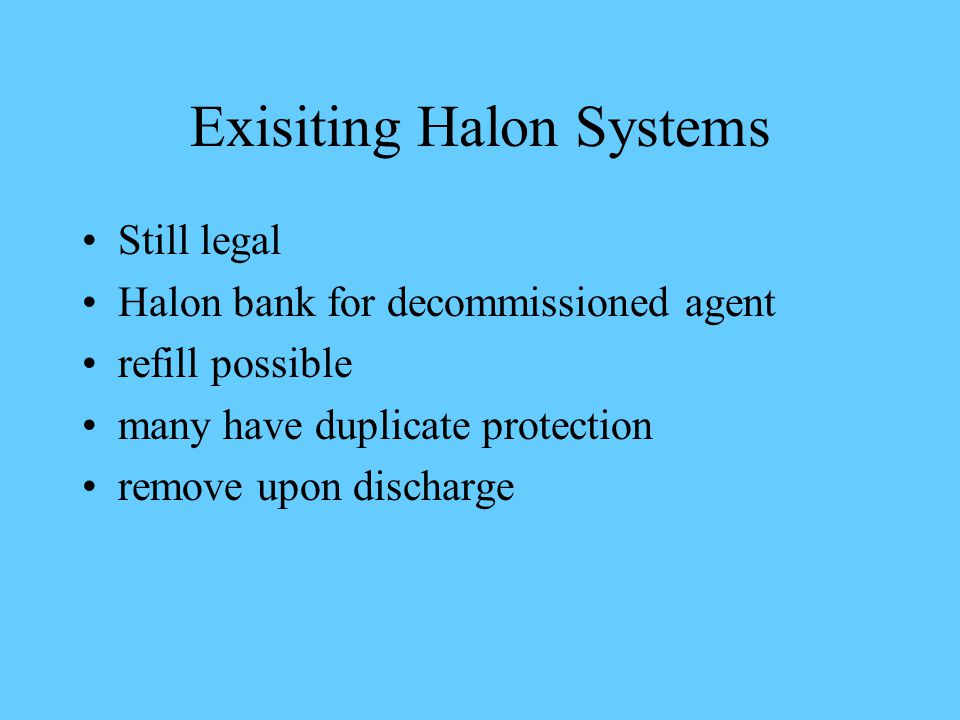 Exisiting Halon Systems Still legal Halon bank for decommissioned agent refill possible many have duplicate protection remove upon discharge