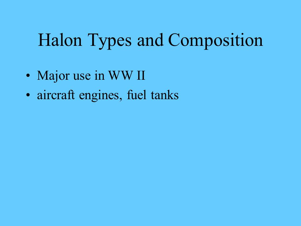 Halon Types and Composition Major use in WW II aircraft engines, fuel tanks
