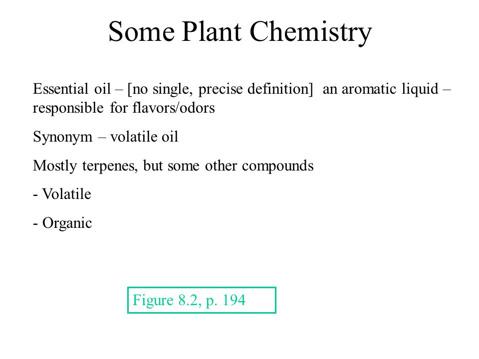 Some Plant Chemistry Essential oil – [no single, precise definition] an aromatic liquid – responsible for flavors/odors Synonym – volatile oil Mostly terpenes, but some other compounds - Volatile - Organic Figure 8.2, p.