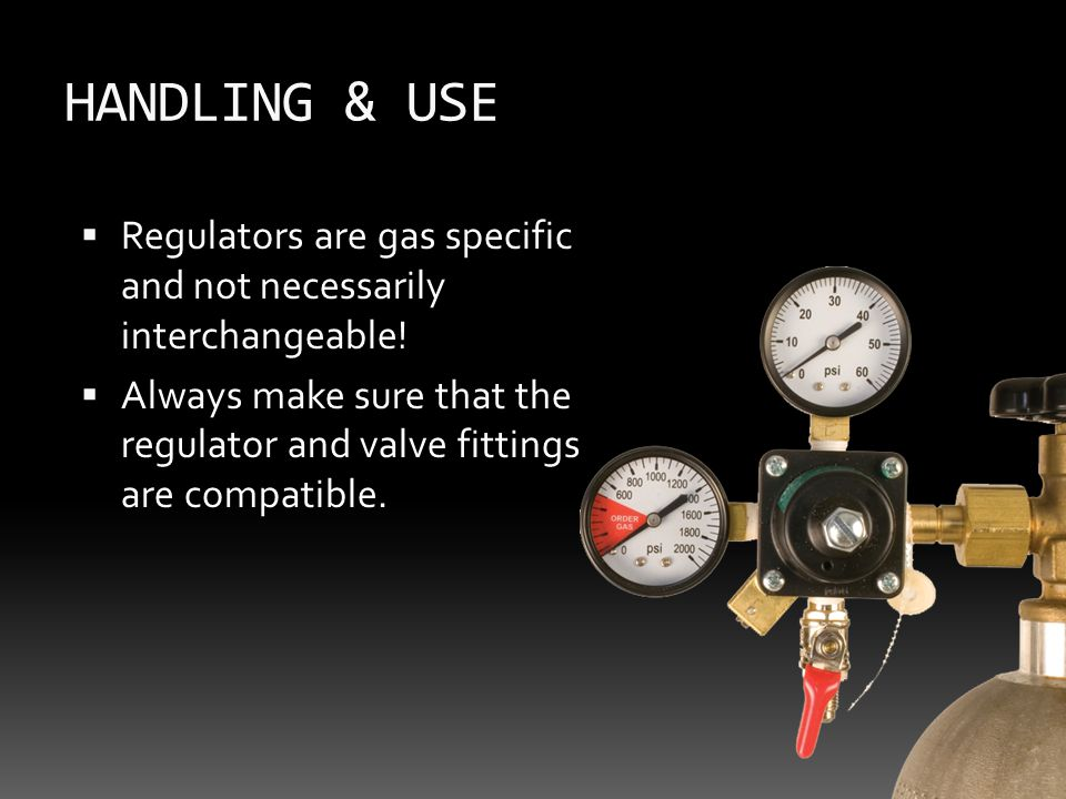 HANDLING & USE  Regulators are gas specific and not necessarily interchangeable.