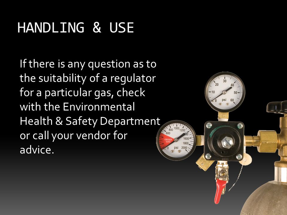 HANDLING & USE If there is any question as to the suitability of a regulator for a particular gas, check with the Environmental Health & Safety Department or call your vendor for advice.