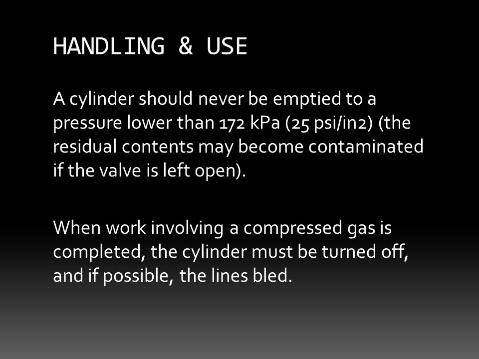 HANDLING & USE A cylinder should never be emptied to a pressure lower than 172 kPa (25 psi/in2) (the residual contents may become contaminated if the valve is left open).