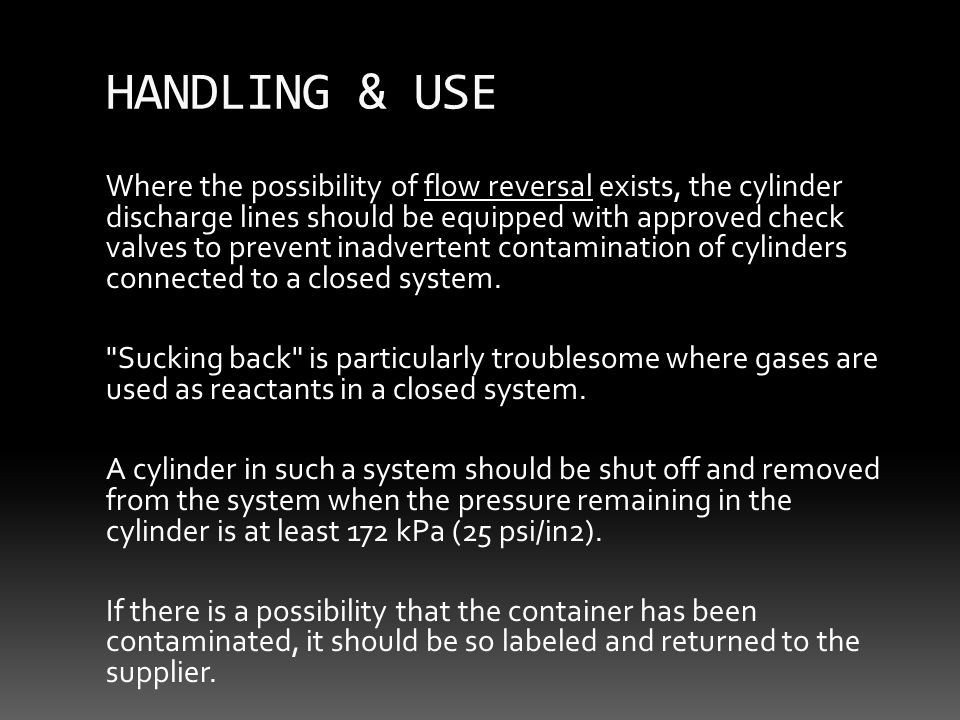 HANDLING & USE Where the possibility of flow reversal exists, the cylinder discharge lines should be equipped with approved check valves to prevent inadvertent contamination of cylinders connected to a closed system.
