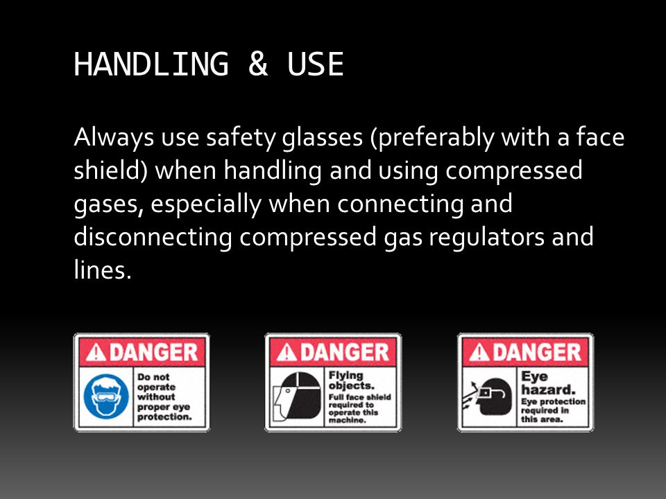 HANDLING & USE Always use safety glasses (preferably with a face shield) when handling and using compressed gases, especially when connecting and disconnecting compressed gas regulators and lines.