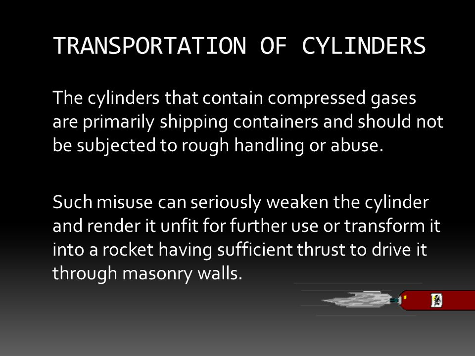 TRANSPORTATION OF CYLINDERS The cylinders that contain compressed gases are primarily shipping containers and should not be subjected to rough handling or abuse.