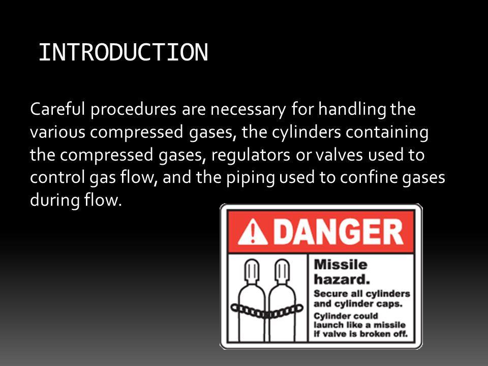Careful procedures are necessary for handling the various compressed gases, the cylinders containing the compressed gases, regulators or valves used to control gas flow, and the piping used to confine gases during flow.