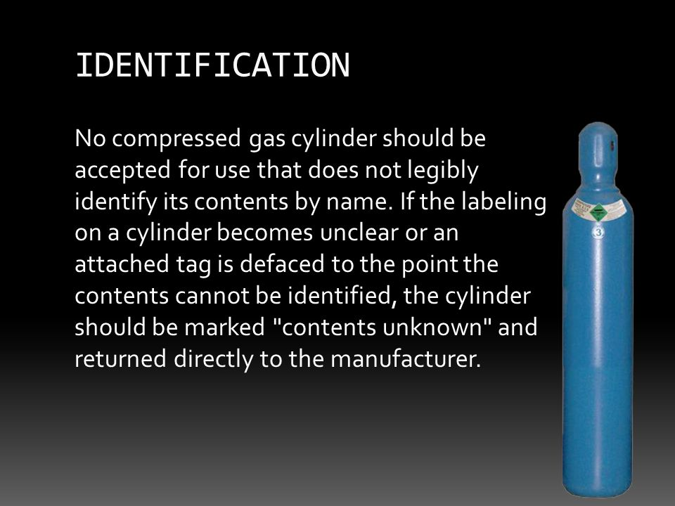 No compressed gas cylinder should be accepted for use that does not legibly identify its contents by name.
