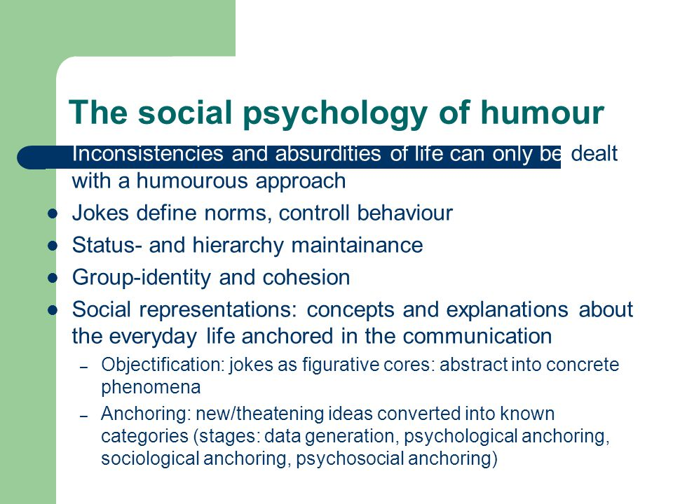 The social psychology of humour Inconsistencies and absurdities of life can only be dealt with a humourous approach Jokes define norms, controll behaviour Status- and hierarchy maintainance Group-identity and cohesion Social representations: concepts and explanations about the everyday life anchored in the communication – Objectification: jokes as figurative cores: abstract into concrete phenomena – Anchoring: new/theatening ideas converted into known categories (stages: data generation, psychological anchoring, sociological anchoring, psychosocial anchoring)