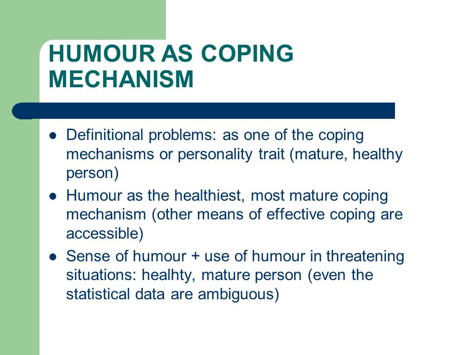 HUMOUR AS COPING MECHANISM Definitional problems: as one of the coping mechanisms or personality trait (mature, healthy person) Humour as the healthiest, most mature coping mechanism (other means of effective coping are accessible) Sense of humour + use of humour in threatening situations: healhty, mature person (even the statistical data are ambiguous)