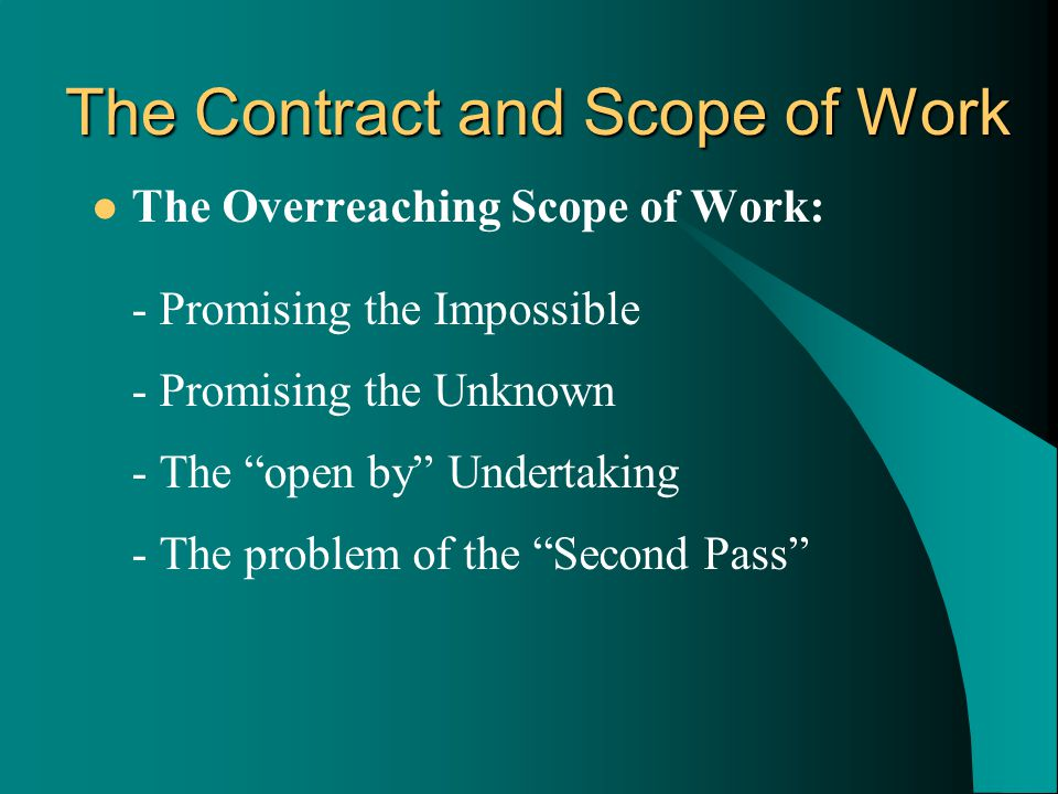 The Overreaching Scope of Work: - Promising the Impossible - Promising the Unknown - The open by Undertaking - The problem of the Second Pass The Contract and Scope of Work