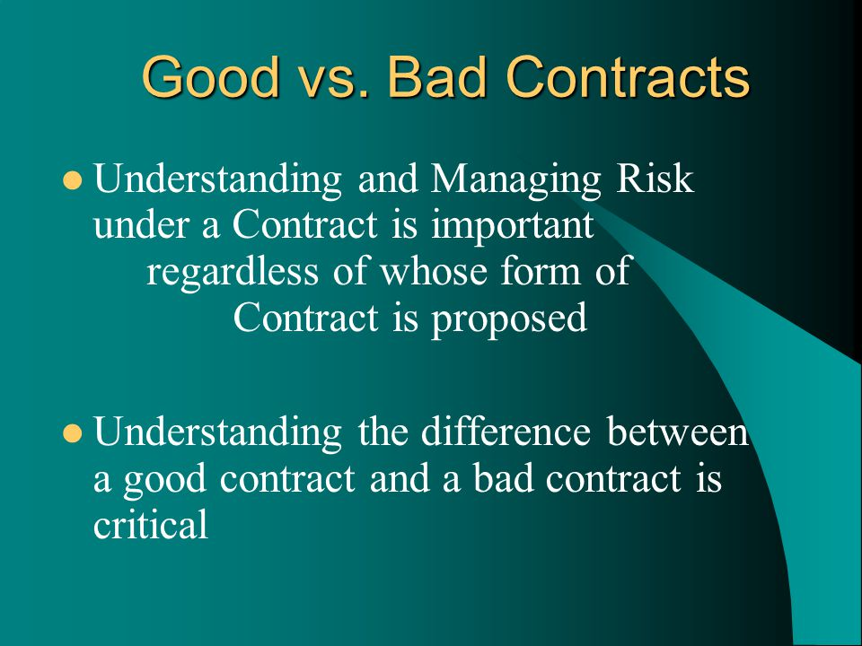 Understanding and Managing Risk under a Contract is important regardless of whose form of Contract is proposed Understanding the difference between a good contract and a bad contract is critical Good vs.