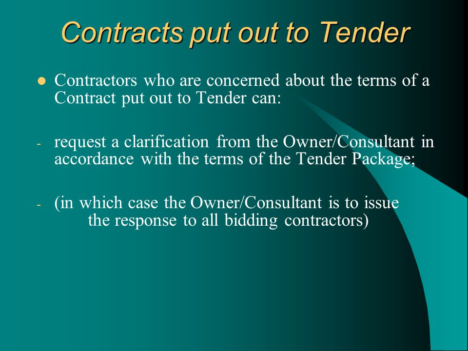 Contractors who are concerned about the terms of a Contract put out to Tender can: - request a clarification from the Owner/Consultant in accordance with the terms of the Tender Package; - (in which case the Owner/Consultant is to issue the response to all bidding contractors) Contracts put out to Tender