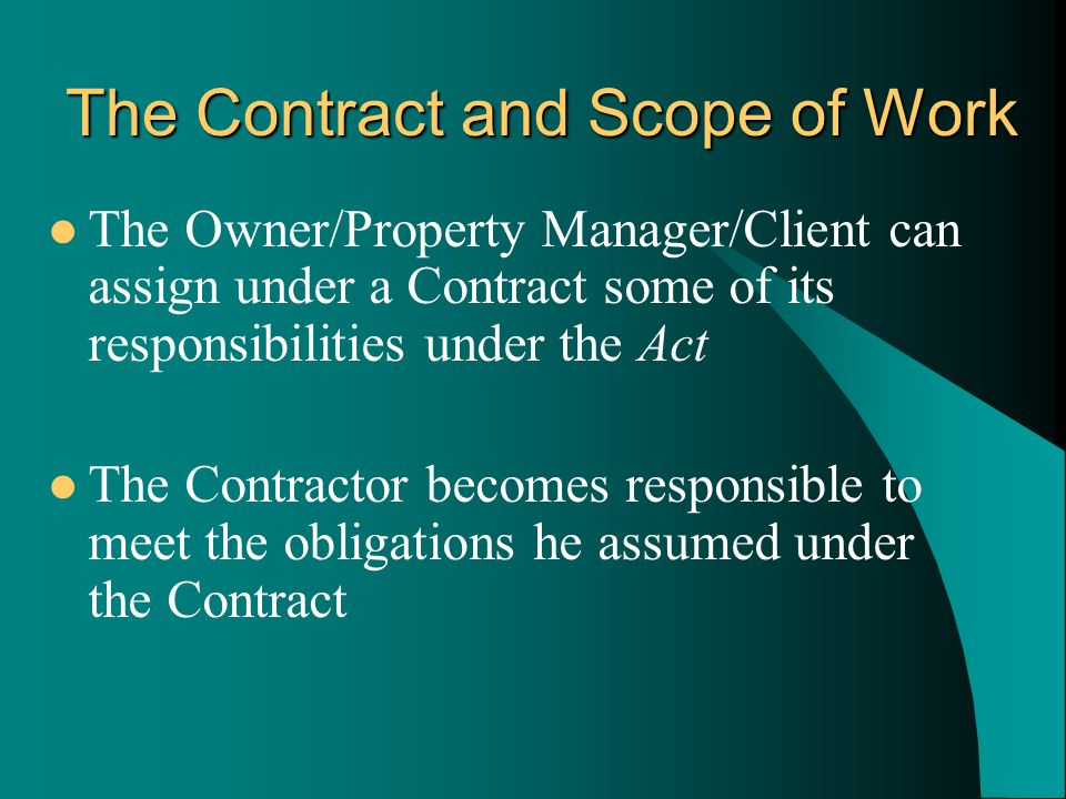 The Owner/Property Manager/Client can assign under a Contract some of its responsibilities under the Act The Contractor becomes responsible to meet the obligations he assumed under the Contract The Contract and Scope of Work