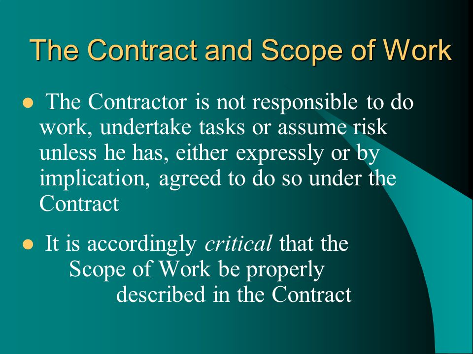 The Contractor is not responsible to do work, undertake tasks or assume risk unless he has, either expressly or by implication, agreed to do so under the Contract It is accordingly critical that the Scope of Work be properly described in the Contract The Contract and Scope of Work
