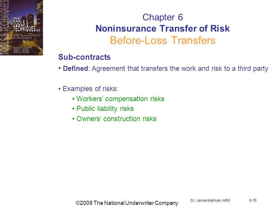 ©2009 The National Underwriter Company Dr. James Kallman, ARM 6-10 Chapter 6 Noninsurance Transfer of Risk Before-Loss Transfers Sub-contracts Defined