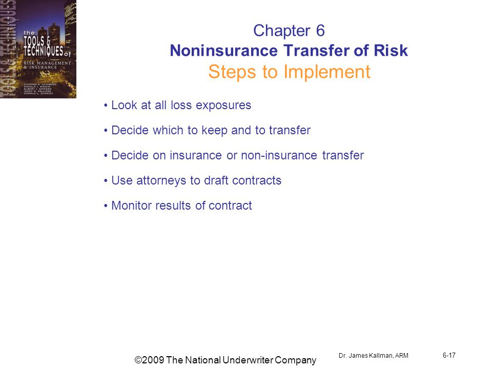 ©2009 The National Underwriter Company Dr. James Kallman, ARM 6-17 Chapter 6 Noninsurance Transfer of Risk Steps to Implement Look at all loss exposur