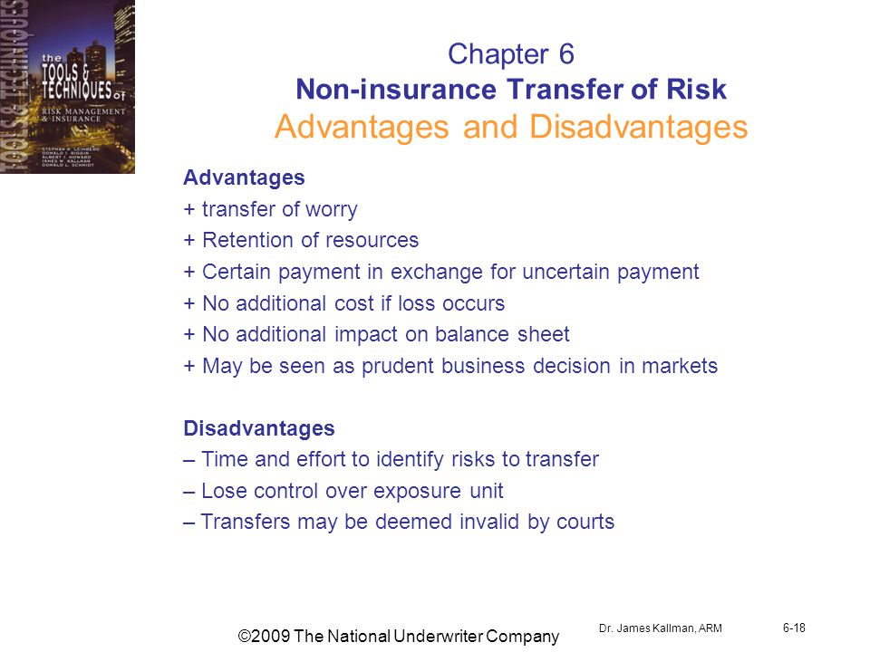 ©2009 The National Underwriter Company Dr. James Kallman, ARM 6-18 Chapter 6 Non-insurance Transfer of Risk Advantages and Disadvantages Advantages +