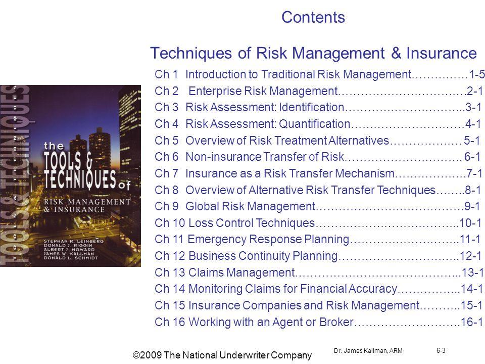 Dr. James Kallman, ARM 6-3 Contents Techniques of Risk Management & Insurance Ch 1 Introduction to Traditional Risk Management……………1-5 Ch 2 Enterprise