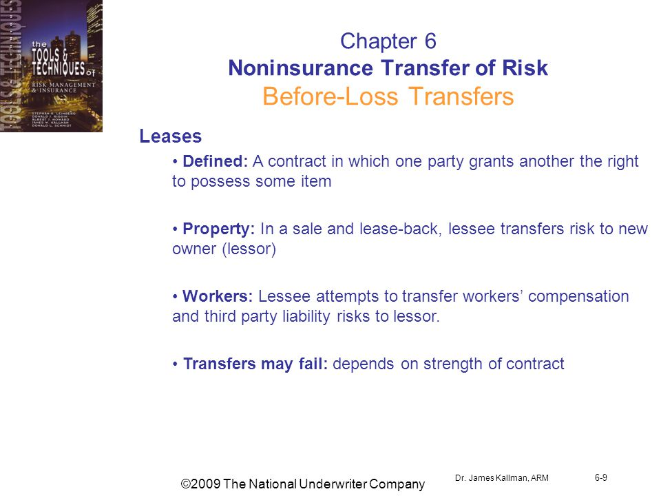 ©2009 The National Underwriter Company Dr. James Kallman, ARM 6-9 Chapter 6 Noninsurance Transfer of Risk Before-Loss Transfers Leases Defined: A cont