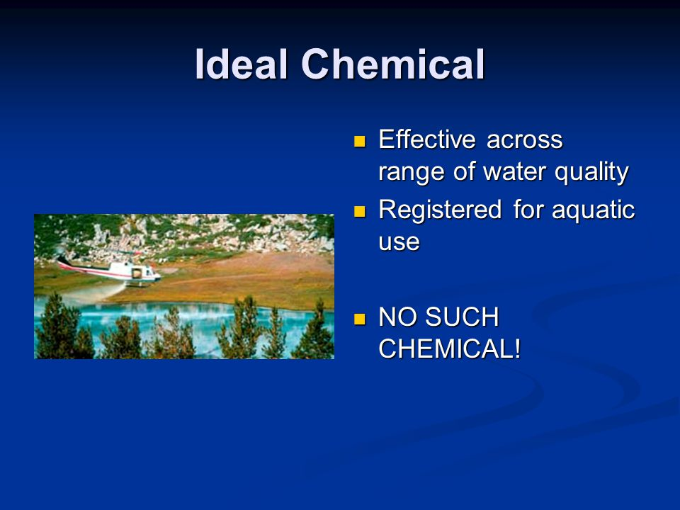 Ideal Chemical Effective across range of water quality Registered for aquatic use NO SUCH CHEMICAL!