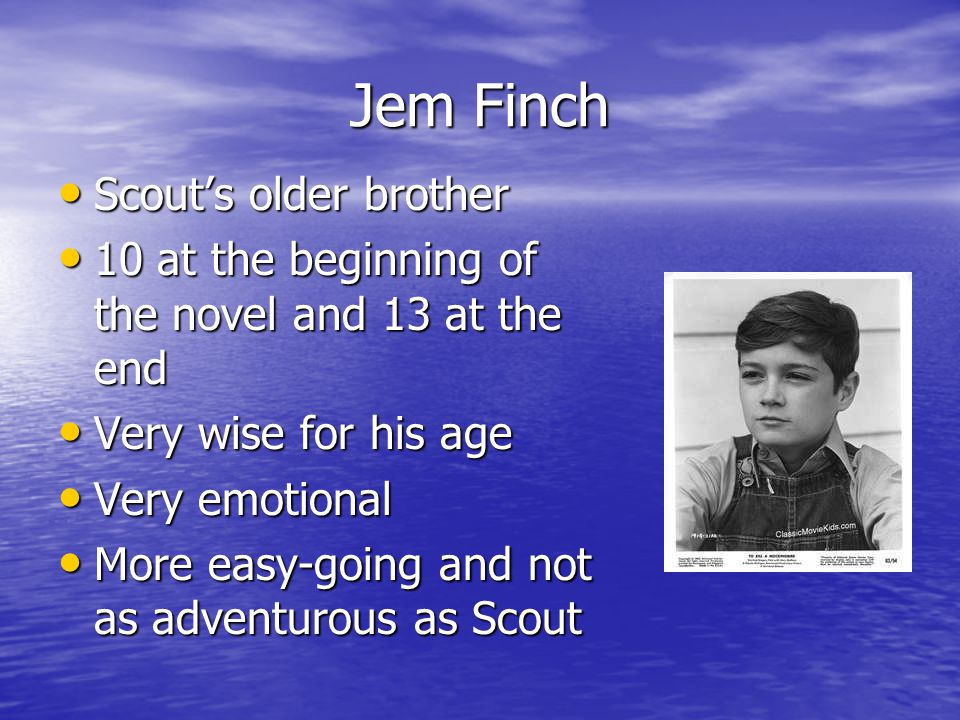 Jem Finch Scout's older brother Scout's older brother 10 at the beginning of the novel and 13 at the end 10 at the beginning of the novel and 13 at the end Very wise for his age Very wise for his age Very emotional Very emotional More easy-going and not as adventurous as Scout More easy-going and not as adventurous as Scout