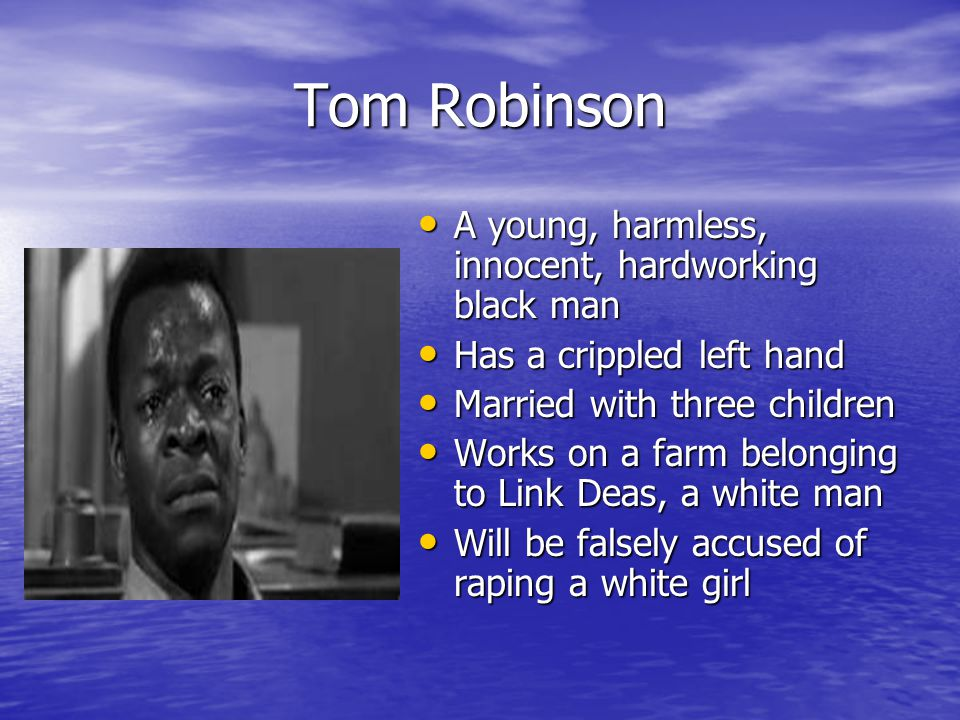 Tom Robinson A young, harmless, innocent, hardworking black man A young, harmless, innocent, hardworking black man Has a crippled left hand Has a crippled left hand Married with three children Married with three children Works on a farm belonging to Link Deas, a white man Works on a farm belonging to Link Deas, a white man Will be falsely accused of raping a white girl Will be falsely accused of raping a white girl