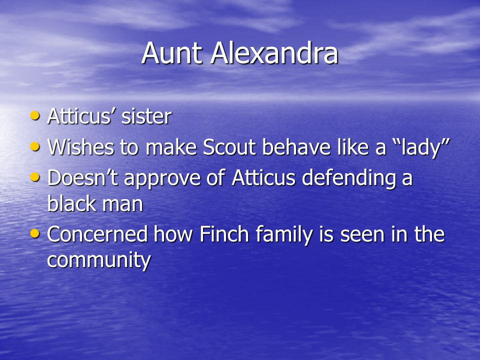 Aunt Alexandra Atticus' sister Atticus' sister Wishes to make Scout behave like a lady Wishes to make Scout behave like a lady Doesn't approve of Atticus defending a black man Doesn't approve of Atticus defending a black man Concerned how Finch family is seen in the community Concerned how Finch family is seen in the community