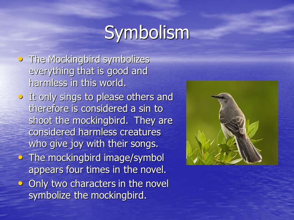 Symbolism The Mockingbird symbolizes everything that is good and harmless in this world.