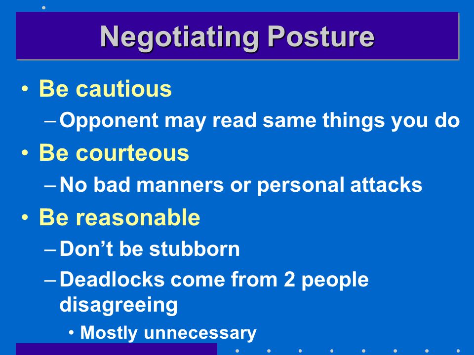 Negotiating Posture Be cautious –Opponent may read same things you do Be courteous –No bad manners or personal attacks Be reasonable –Don't be stubborn –Deadlocks come from 2 people disagreeing Mostly unnecessary