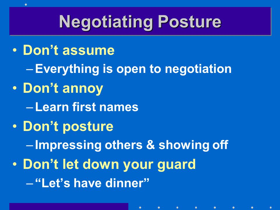 Negotiating Posture Don't assume –Everything is open to negotiation Don't annoy –Learn first names Don't posture –Impressing others & showing off Don't let down your guard – Let's have dinner