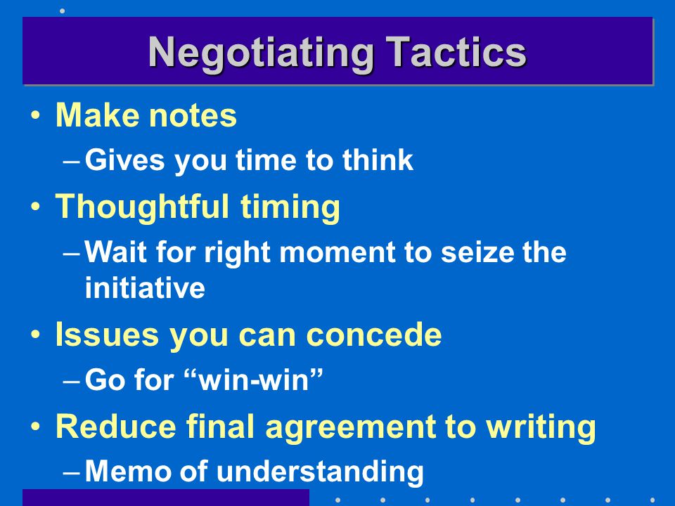 Negotiating Tactics Make notes –Gives you time to think Thoughtful timing –Wait for right moment to seize the initiative Issues you can concede –Go for win-win Reduce final agreement to writing –Memo of understanding