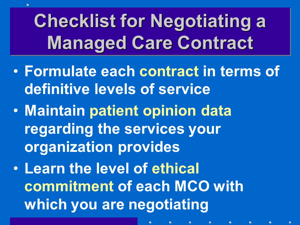 Checklist for Negotiating a Managed Care Contract Formulate each contract in terms of definitive levels of service Maintain patient opinion data regarding the services your organization provides Learn the level of ethical commitment of each MCO with which you are negotiating