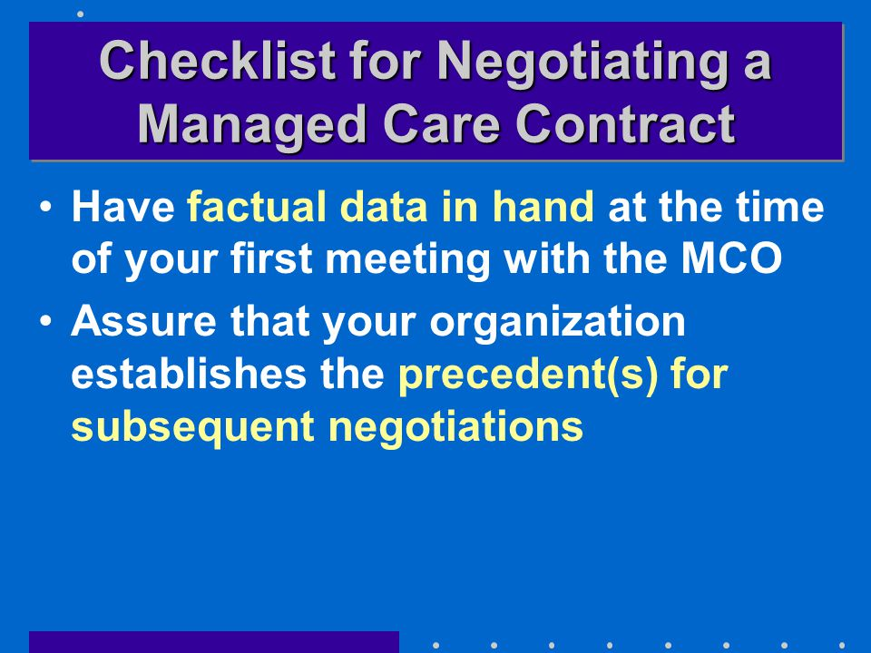 Checklist for Negotiating a Managed Care Contract Have factual data in hand at the time of your first meeting with the MCO Assure that your organization establishes the precedent(s) for subsequent negotiations
