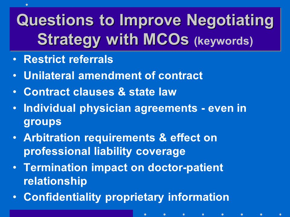Questions to Improve Negotiating Strategy with MCOs Questions to Improve Negotiating Strategy with MCOs (keywords) Restrict referrals Unilateral amendment of contract Contract clauses & state law Individual physician agreements - even in groups Arbitration requirements & effect on professional liability coverage Termination impact on doctor-patient relationship Confidentiality proprietary information