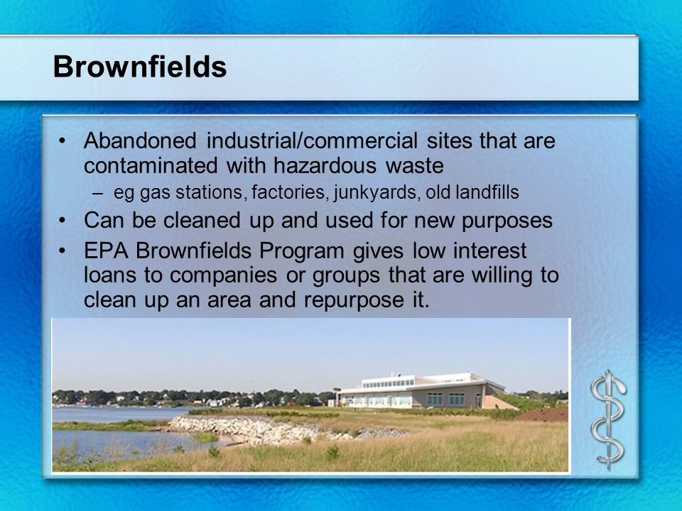 Brownfields Abandoned industrial/commercial sites that are contaminated with hazardous waste –eg gas stations, factories, junkyards, old landfills Can be cleaned up and used for new purposes EPA Brownfields Program gives low interest loans to companies or groups that are willing to clean up an area and repurpose it.