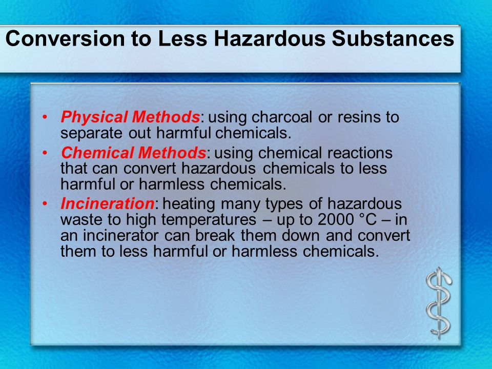 Conversion to Less Hazardous Substances Physical Methods: using charcoal or resins to separate out harmful chemicals.