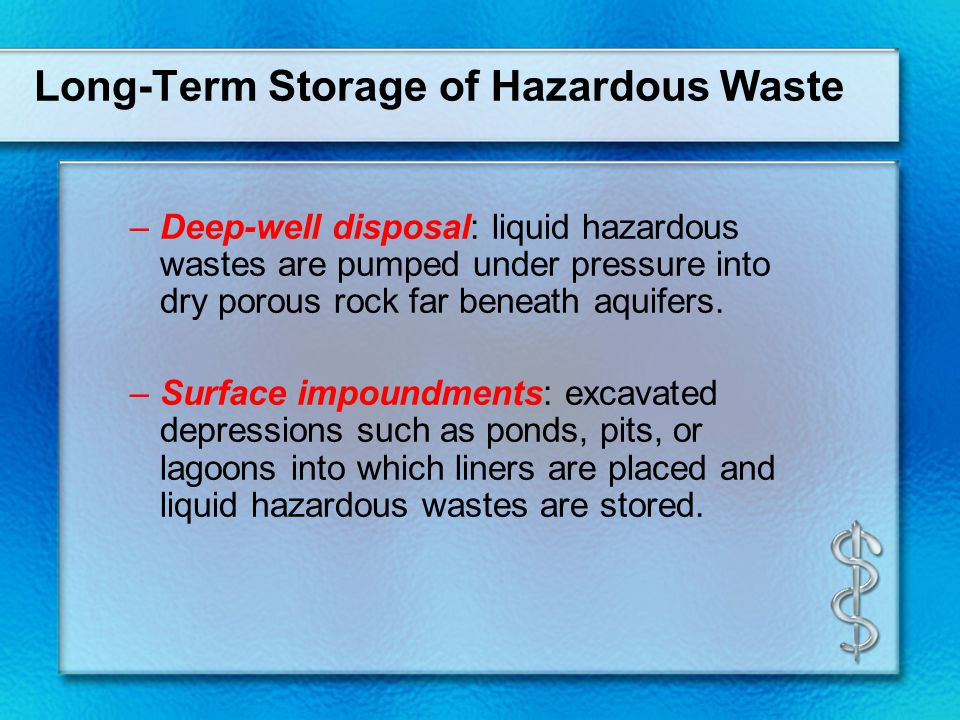 Long-Term Storage of Hazardous Waste –Deep-well disposal: liquid hazardous wastes are pumped under pressure into dry porous rock far beneath aquifers.