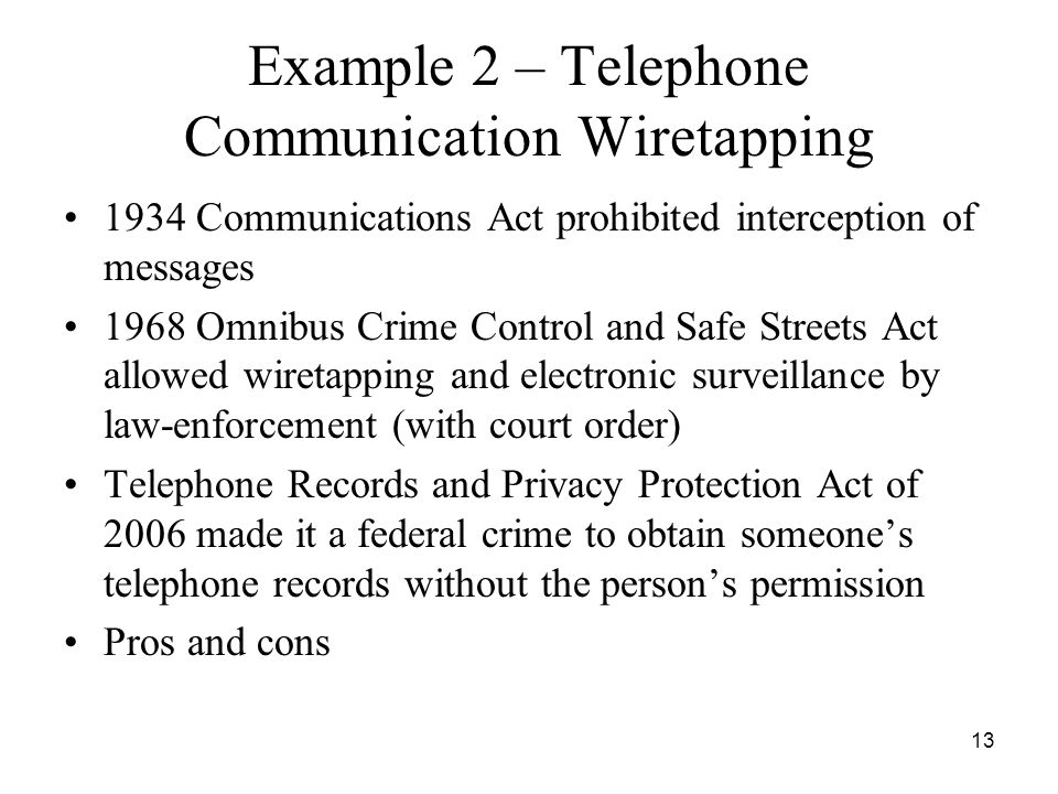 13 Example 2 – Telephone Communication Wiretapping 1934 Communications Act prohibited interception of messages 1968 Omnibus Crime Control and Safe Str