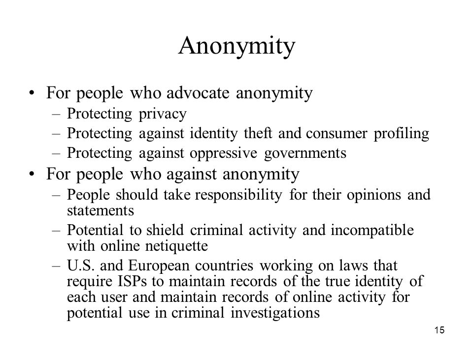 15 Anonymity For people who advocate anonymity –Protecting privacy –Protecting against identity theft and consumer profiling –Protecting against oppre