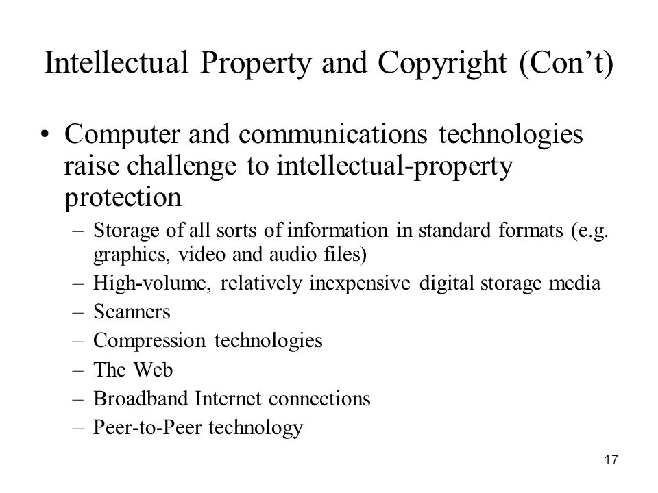17 Intellectual Property and Copyright (Con't) Computer and communications technologies raise challenge to intellectual-property protection –Storage o