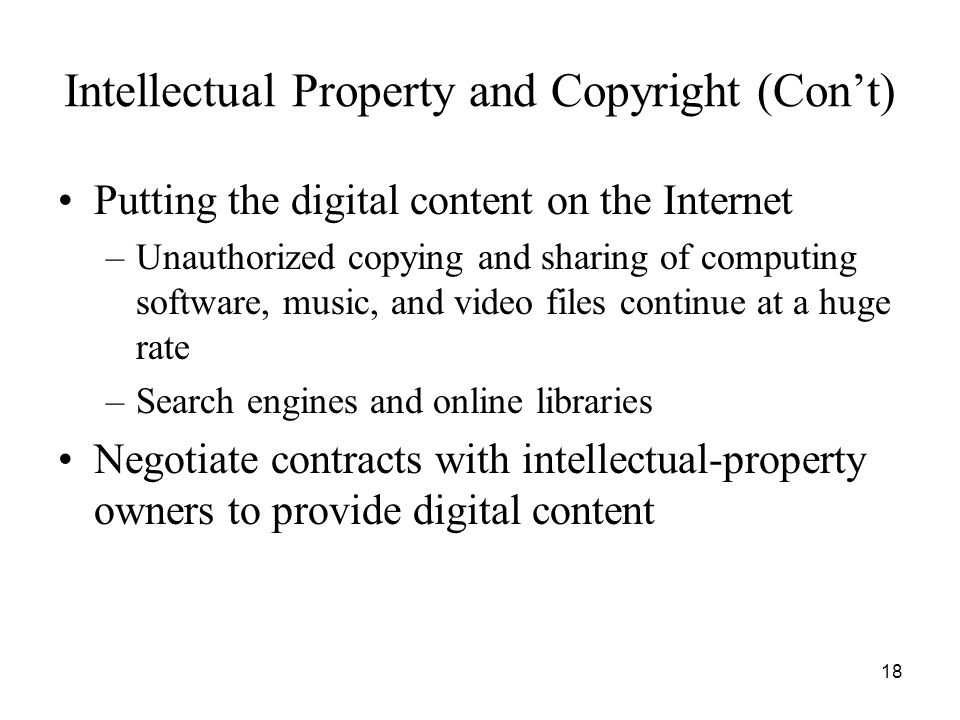 18 Intellectual Property and Copyright (Con't) Putting the digital content on the Internet –Unauthorized copying and sharing of computing software, mu